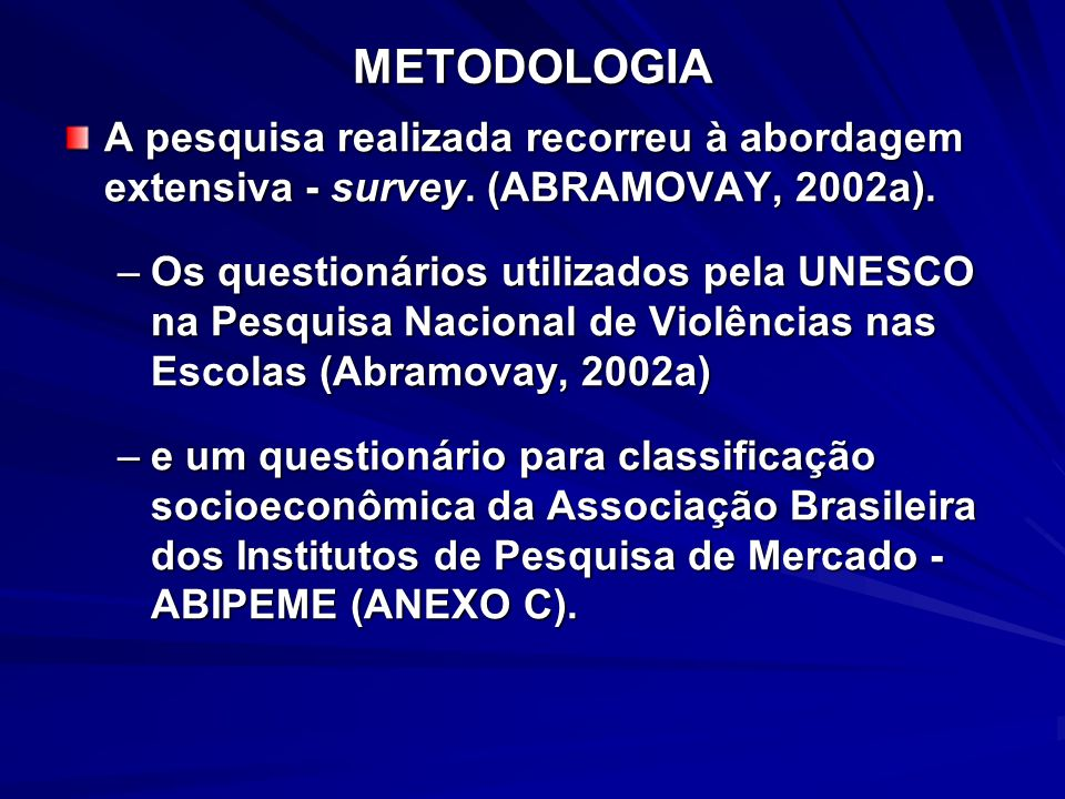 METODOLOGIA A pesquisa realizada recorreu à abordagem extensiva - survey. (ABRAMOVAY, 2002a). –Os questionários utilizados pela UNESCO na Pesquisa Nac