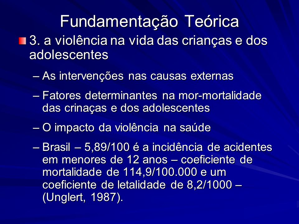 Fundamentação Teórica 3. a violência na vida das crianças e dos adolescentes –As intervenções nas causas externas –Fatores determinantes na mor-mortal