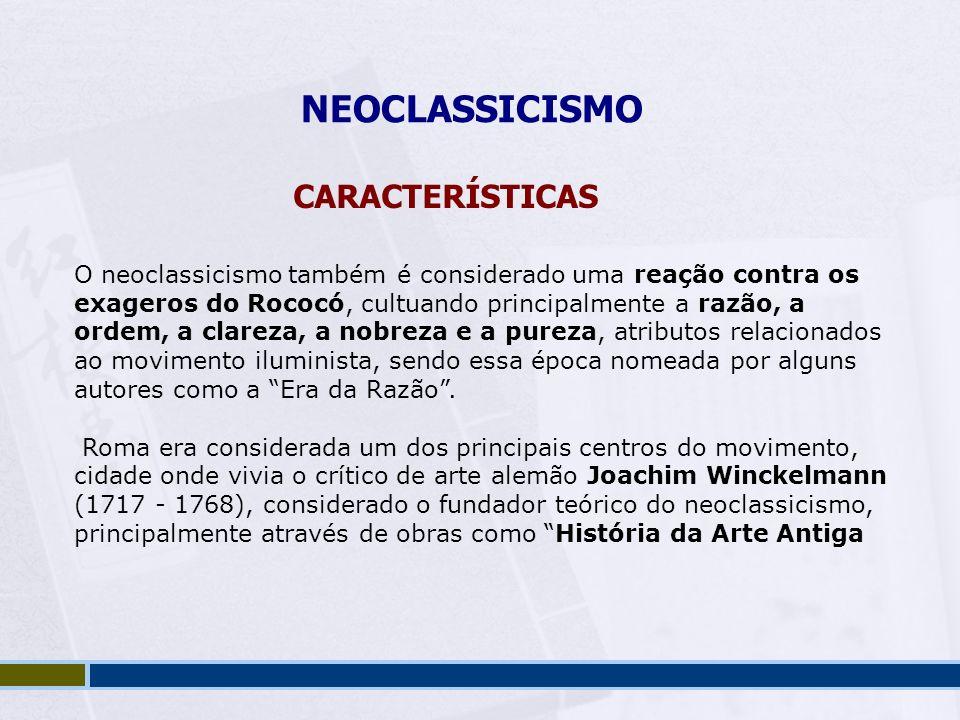 NEOCLASSICISMO CARACTERÍSTICAS O neoclassicismo também é considerado uma reação contra os exageros do Rococó, cultuando principalmente a razão, a orde