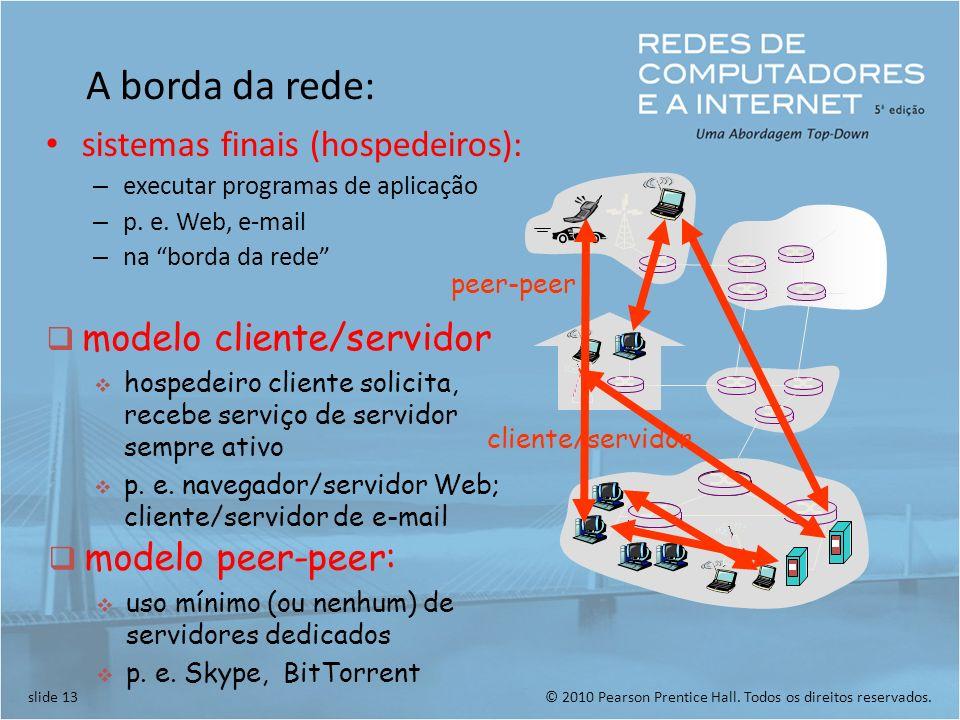 © 2010 Pearson Prentice Hall. Todos os direitos reservados.slide 13 A borda da rede: sistemas finais (hospedeiros): – executar programas de aplicação