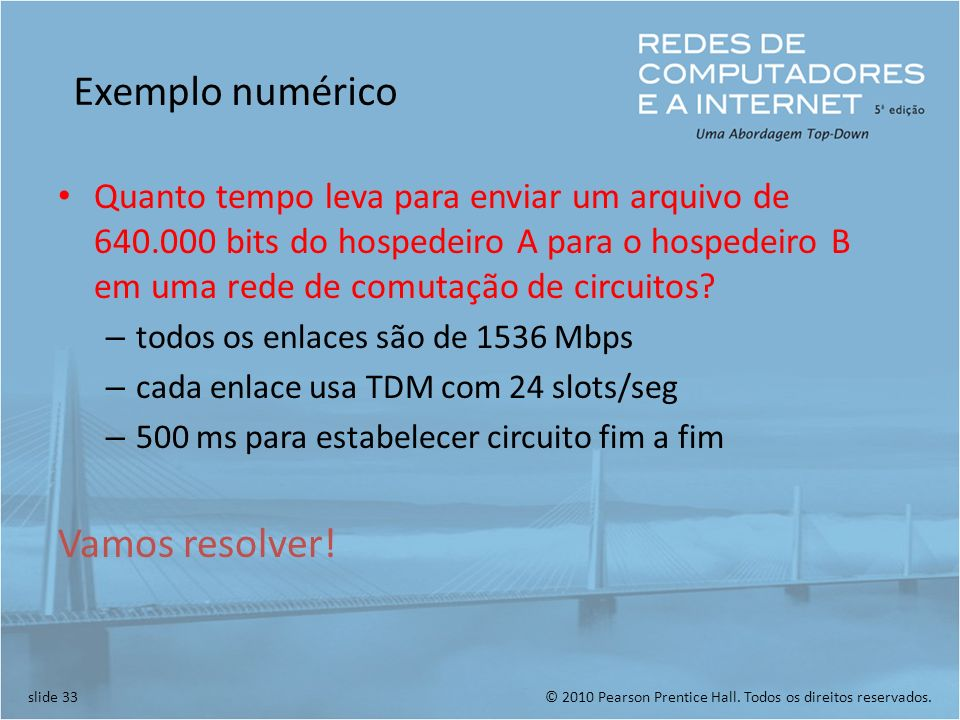 © 2010 Pearson Prentice Hall. Todos os direitos reservados.slide 33 Exemplo numérico Quanto tempo leva para enviar um arquivo de 640.000 bits do hospe