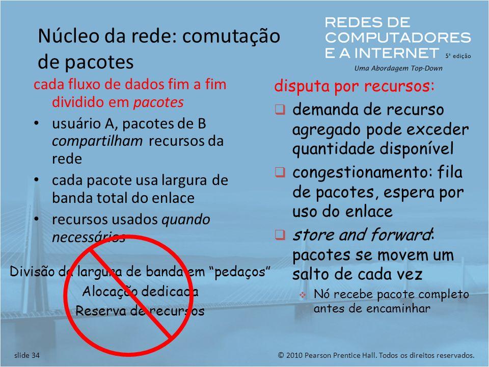 © 2010 Pearson Prentice Hall. Todos os direitos reservados.slide 34 Núcleo da rede: comutação de pacotes cada fluxo de dados fim a fim dividido em pac