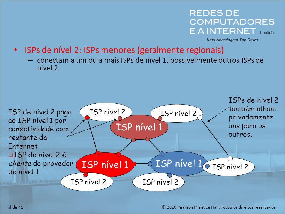 © 2010 Pearson Prentice Hall. Todos os direitos reservados.slide 41 ISPs de nível 2: ISPs menores (geralmente regionais) – conectam a um ou a mais ISP
