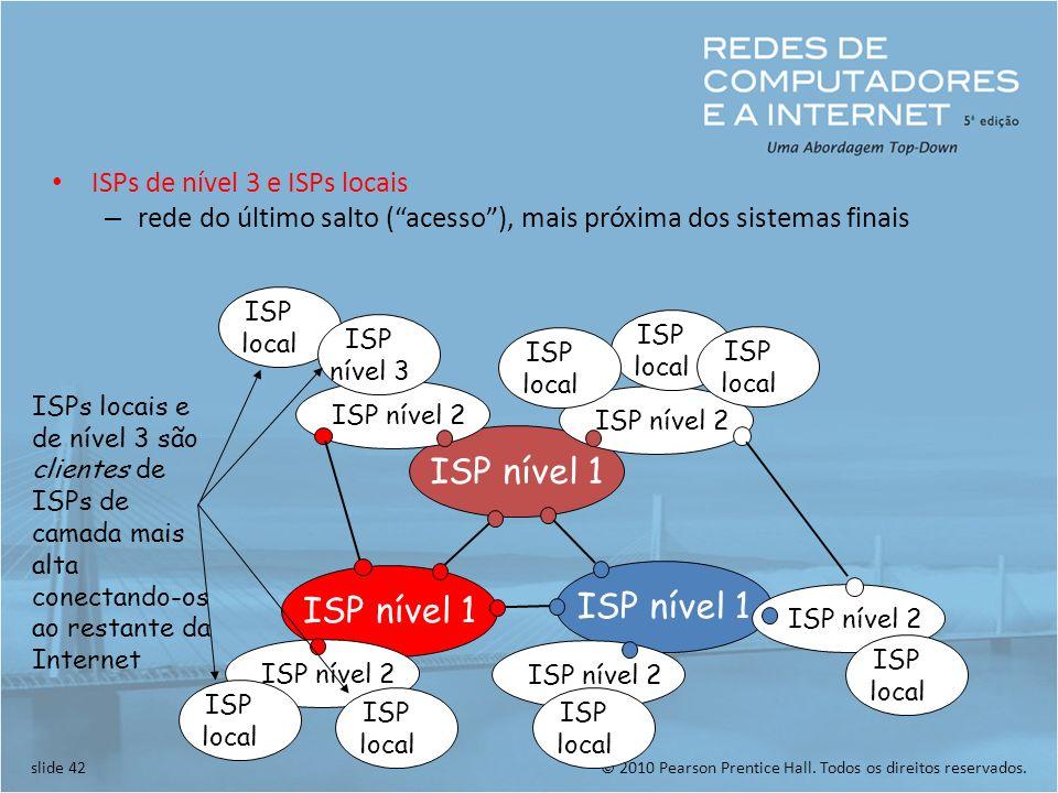 © 2010 Pearson Prentice Hall. Todos os direitos reservados.slide 42 ISPs de nível 3 e ISPs locais – rede do último salto (acesso), mais próxima dos si