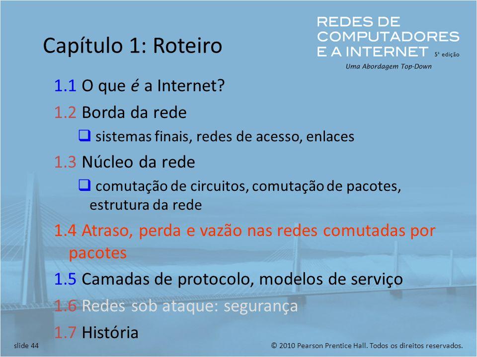 © 2010 Pearson Prentice Hall. Todos os direitos reservados.slide 44 Capítulo 1: Roteiro 1.1 O que é a Internet? 1.2 Borda da rede sistemas finais, red