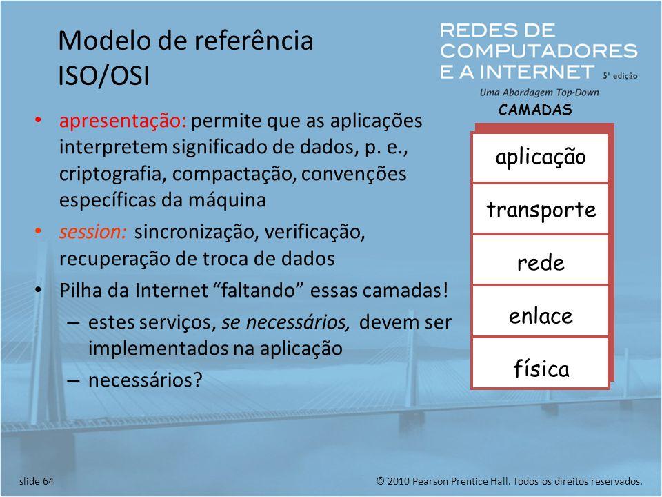 © 2010 Pearson Prentice Hall. Todos os direitos reservados.slide 64 Modelo de referência ISO/OSI apresentação: permite que as aplicações interpretem s