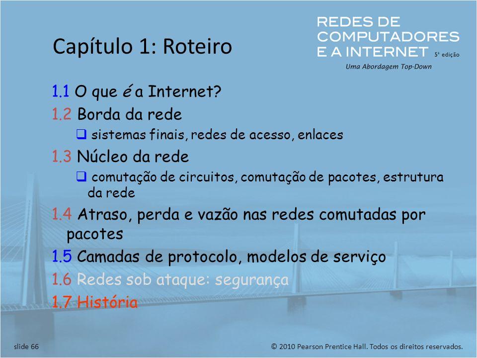 © 2010 Pearson Prentice Hall. Todos os direitos reservados.slide 66 Capítulo 1: Roteiro 1.1 O que é a Internet? 1.2 Borda da rede sistemas finais, red