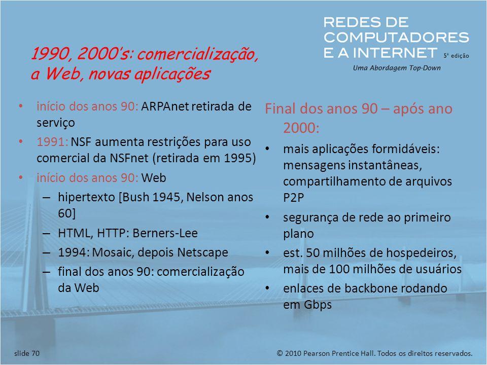 © 2010 Pearson Prentice Hall. Todos os direitos reservados.slide 70 início dos anos 90: ARPAnet retirada de serviço 1991: NSF aumenta restrições para
