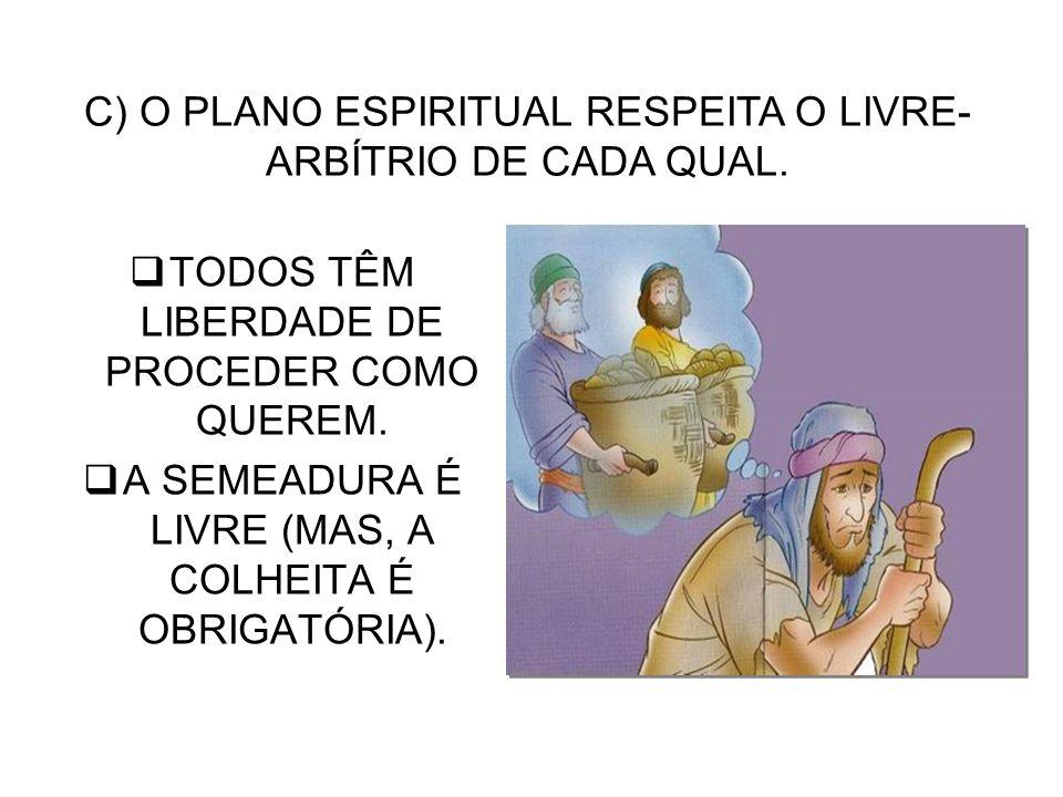 TODOS TÊM LIBERDADE DE PROCEDER COMO QUEREM. A SEMEADURA É LIVRE (MAS, A COLHEITA É OBRIGATÓRIA). C) O PLANO ESPIRITUAL RESPEITA O LIVRE- ARBÍTRIO DE