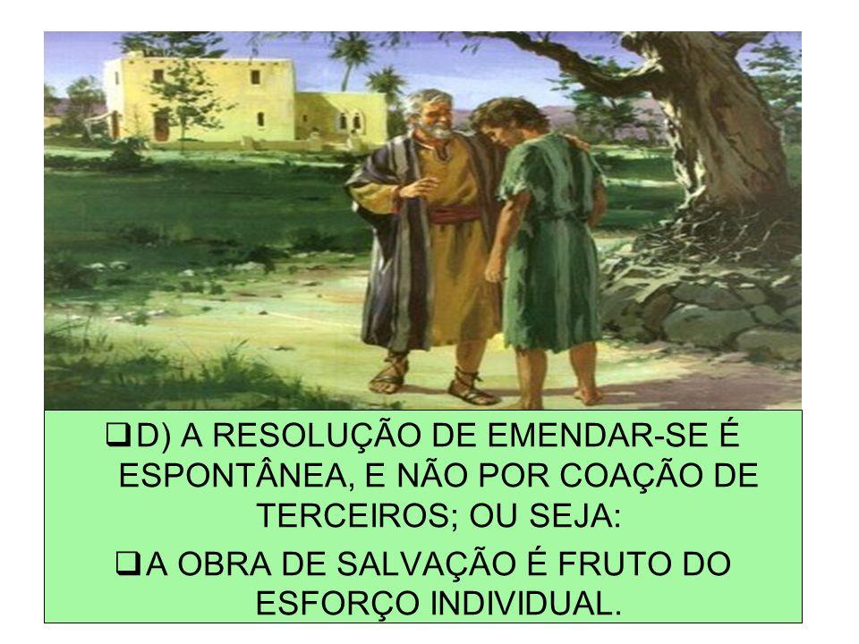 D) A RESOLUÇÃO DE EMENDAR-SE É ESPONTÂNEA, E NÃO POR COAÇÃO DE TERCEIROS; OU SEJA: A OBRA DE SALVAÇÃO É FRUTO DO ESFORÇO INDIVIDUAL.