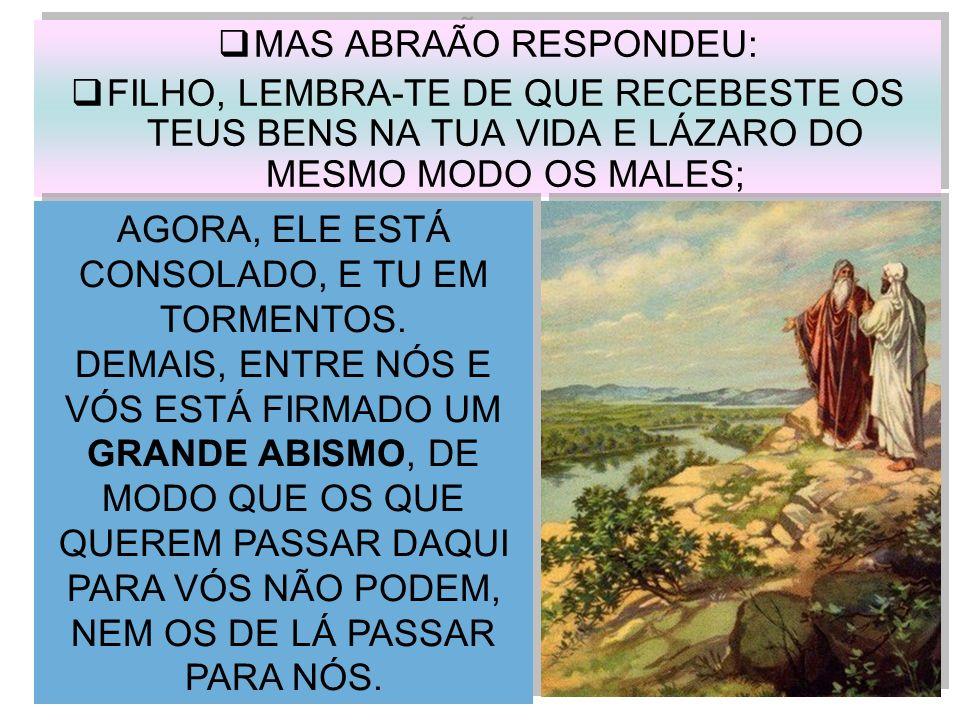 MAS ABRAÃO RESPONDEU: FILHO, LEMBRA-TE DE QUE RECEBESTE OS TEUS BENS NA TUA VIDA E LÁZARO DO MESMO MODO OS MALES; MAS ABRAÃO RESPONDEU: FILHO, LEMBRA-
