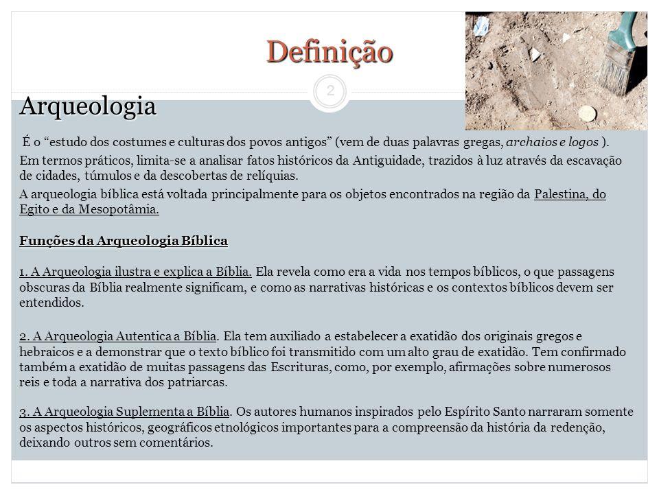2 Arqueologia É o estudo dos costumes e culturas dos povos antigos (vem de duas palavras gregas, archaios e logos ). Em termos práticos, limita-se a a