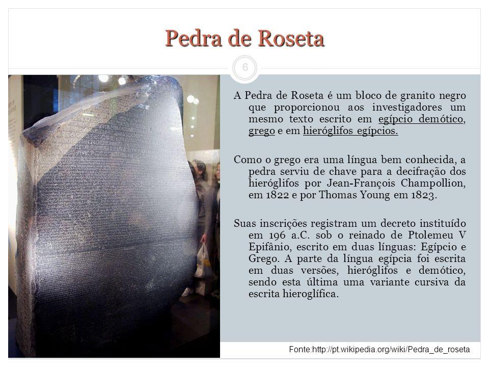 6 Pedra de Roseta A Pedra de Roseta é um bloco de granito negro que proporcionou aos investigadores um mesmo texto escrito em egípcio demótico, grego