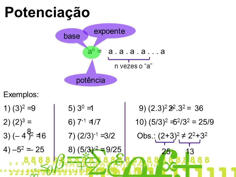 Potenciação a n = a. a. a. a... a n vezes o a base expoente potência Exemplos: 1) (3) 2 =9 2) (2) 3 = 8 3) (– 4 ) 2 = 16 4) –5 2 =– 25 5) 3 0 =1 6) 7
