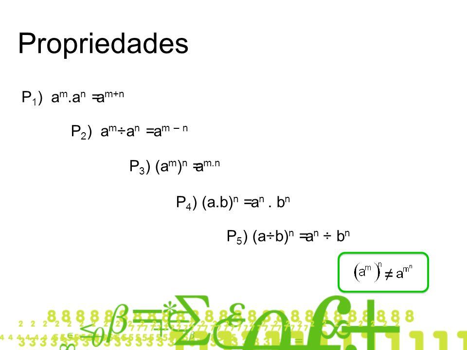 P 1 ) a m.a n = a m+n P 2 ) a m ÷a n = a m – n P 3 ) (a m ) n =a m.n P 4 ) (a.b) n = a n. b n P 5 ) (a÷b) n = a n ÷ b n Propriedades