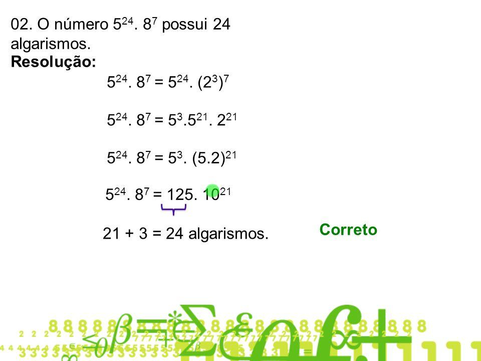 02. O número 5 24. 8 7 possui 24 algarismos. Resolução: 5 24. 8 7 = 5 24. (2 3 ) 7 5 24. 8 7 = 5 3.5 21. 2 21 5 24. 8 7 = 5 3. (5.2) 21 5 24. 8 7 = 12