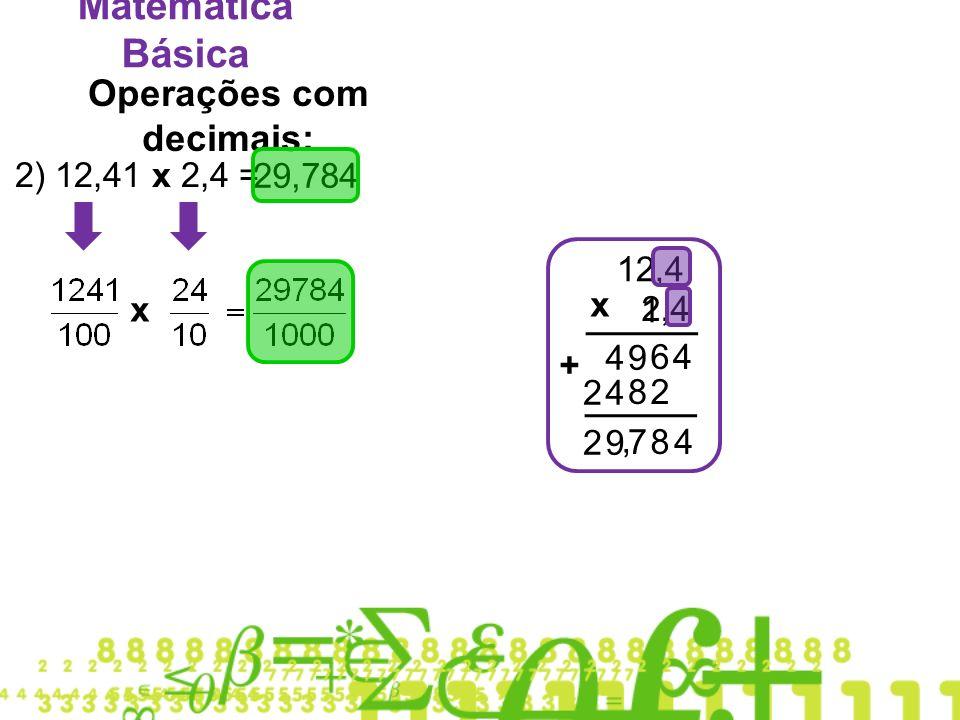 Matemática Básica Operações com decimais: 2) 12,41 x 2,4 = 12,4 1 2,4 x 46 94 28 42 + 87 92 4, 29,784 x