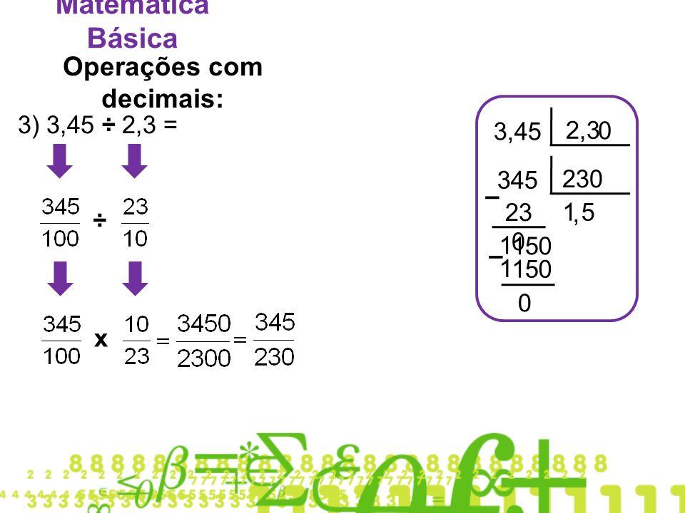Matemática Básica Operações com decimais: 3) 3,45 ÷ 2,3 = 3,45 2,3 ÷ x 345 230 1 – 51 1, 0 5 51 1 0 – 0 0