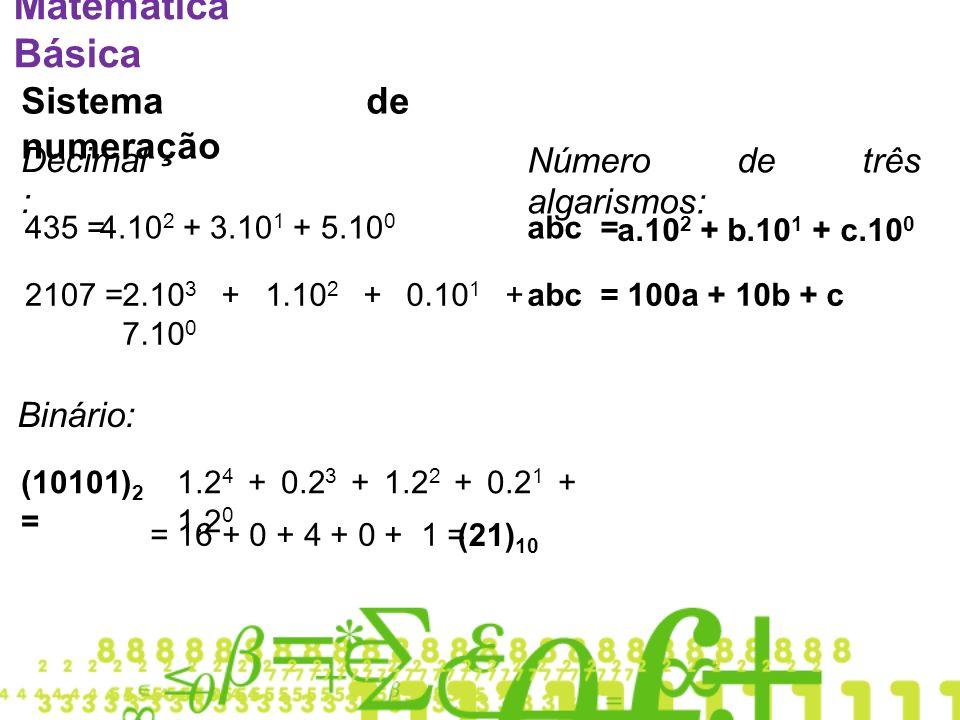 Matemática Básica Sistema de numeração Decimal : 435 =4.10 2 + 3.10 1 + 5.10 0 2107 =2.10 3 + 1.10 2 + 0.10 1 + 7.10 0 abc = a.10 2 + b.10 1 + c.10 0 abc = 100a + 10b + c Número de três algarismos: Binário: (10101) 2 = 1.2 4 + 0.2 3 + 1.2 2 + 0.2 1 + 1.2 0 = 16 + 0 + 4 + 0 + 1 = (21) 10