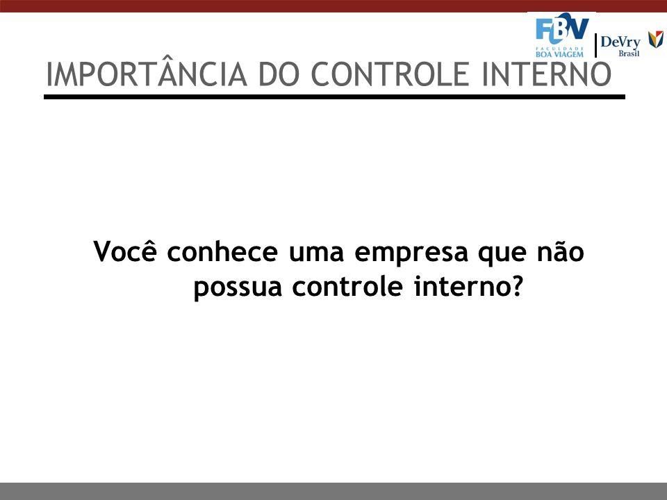 IMPORTÂNCIA DO CONTROLE INTERNO Você conhece uma empresa que não possua controle interno?