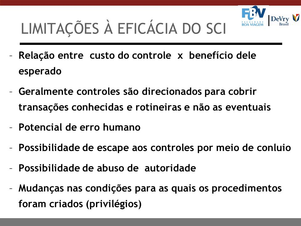LIMITAÇÕES À EFICÁCIA DO SCI –Relação entre custo do controle x benefício dele esperado –Geralmente controles são direcionados para cobrir transações