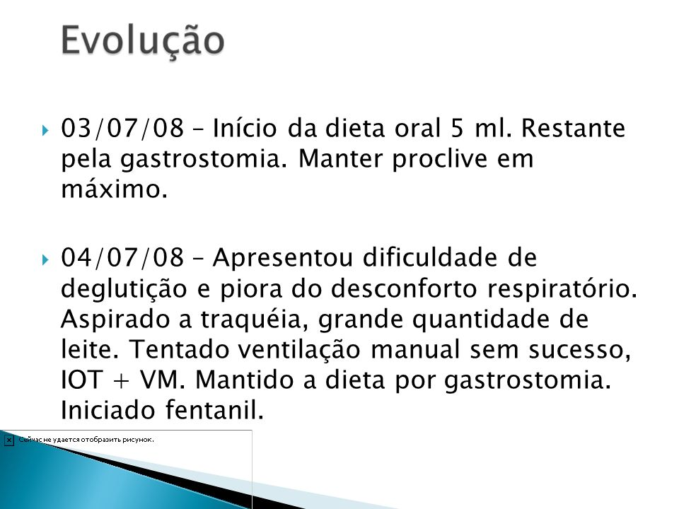 03/07/08 – Início da dieta oral 5 ml. Restante pela gastrostomia. Manter proclive em máximo. 04/07/08 – Apresentou dificuldade de deglutição e piora d