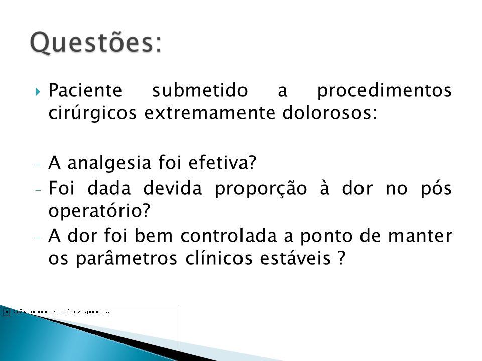 Paciente submetido a procedimentos cirúrgicos extremamente dolorosos: - A analgesia foi efetiva? - Foi dada devida proporção à dor no pós operatório?