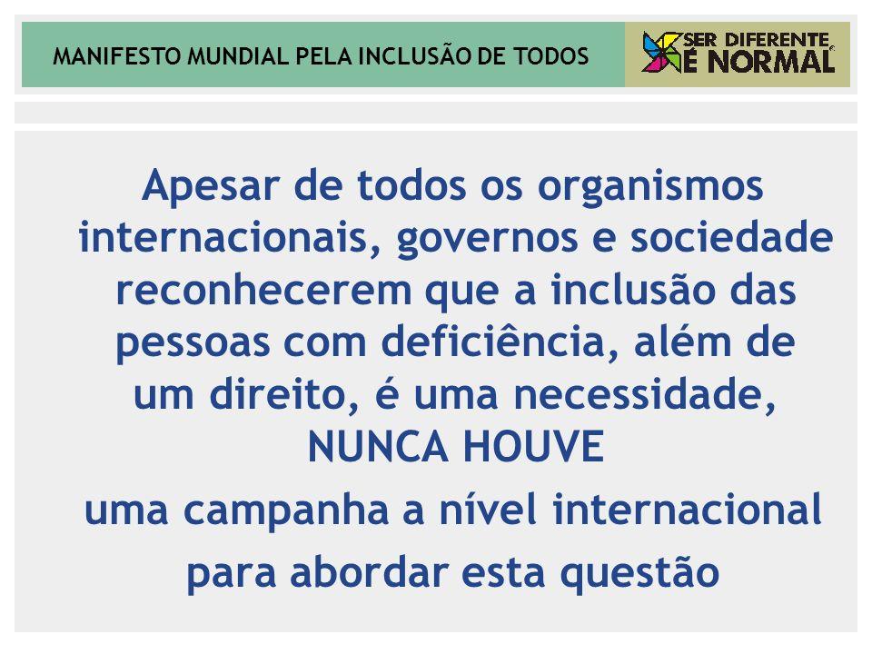 MANIFESTO MUNDIAL PELA INCLUSÃO DE TODOS Apesar de todos os organismos internacionais, governos e sociedade reconhecerem que a inclusão das pessoas co