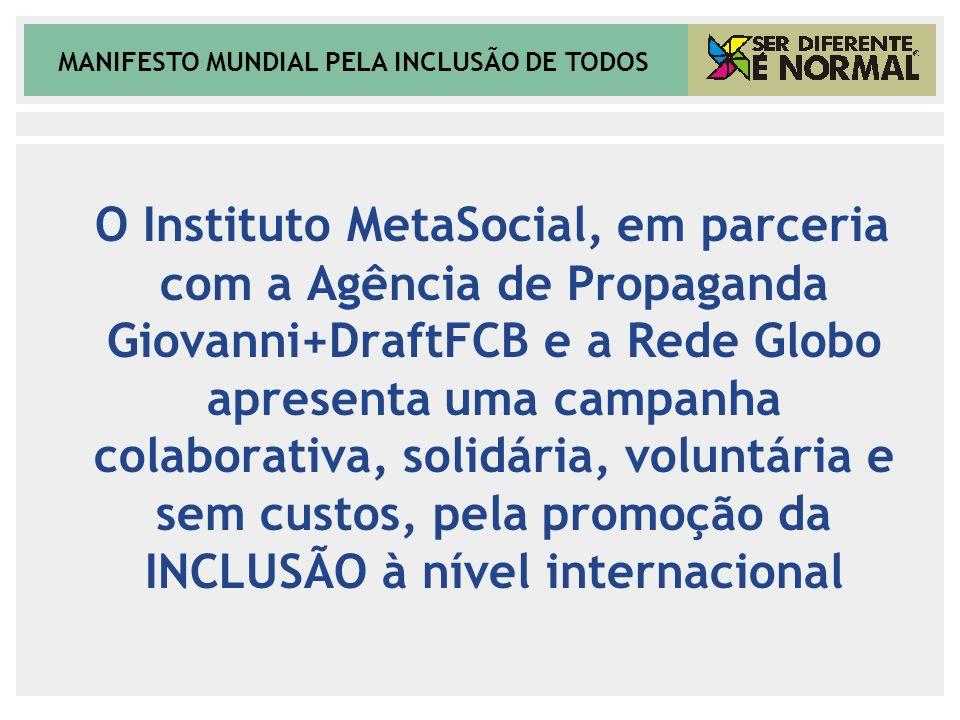 MANIFESTO MUNDIAL PELA INCLUSÃO DE TODOS O Instituto MetaSocial, em parceria com a Agência de Propaganda Giovanni+DraftFCB e a Rede Globo apresenta um