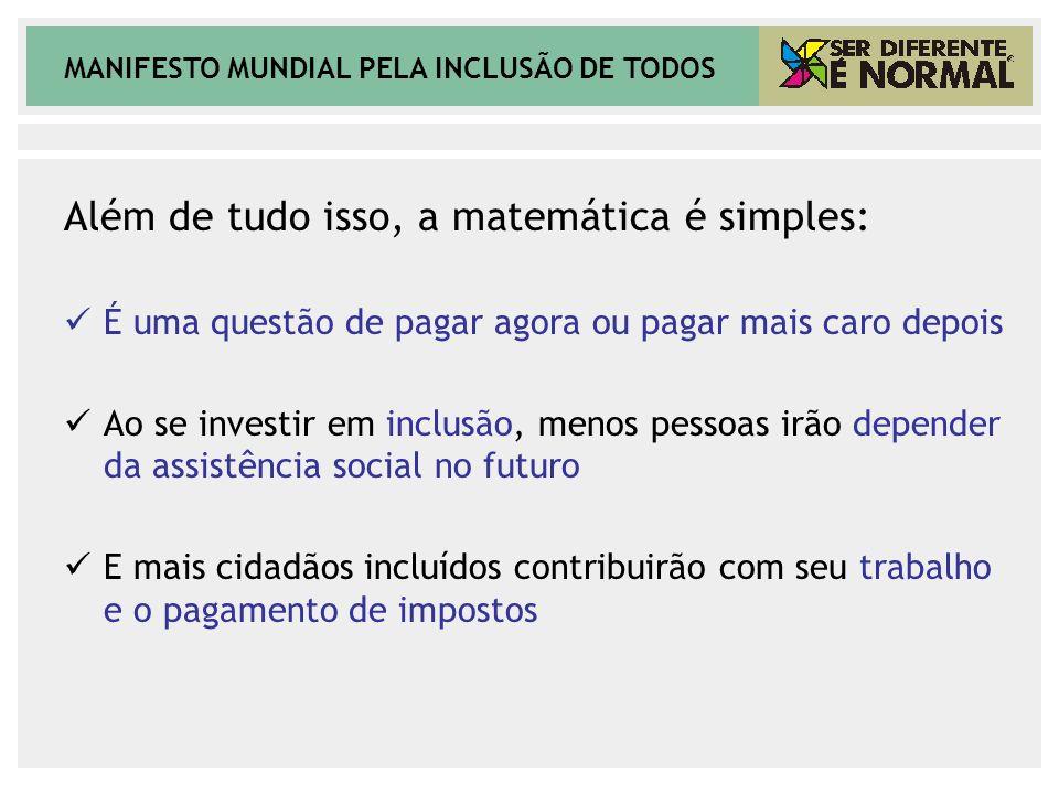 MANIFESTO MUNDIAL PELA INCLUSÃO DE TODOS Além de tudo isso, a matemática é simples: É uma questão de pagar agora ou pagar mais caro depois Ao se inves
