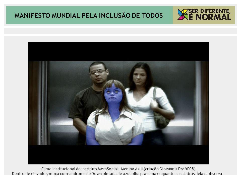 MANIFESTO MUNDIAL PELA INCLUSÃO DE TODOS Filme Institucional do Instituto MetaSocial – Menina Azul (criação Giovanni+ DraftFCB) Dentro de elevador, mo