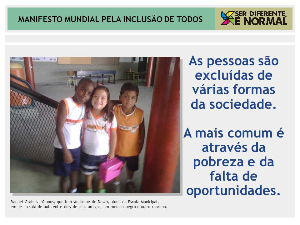 MANIFESTO MUNDIAL PELA INCLUSÃO DE TODOS DEFICIÊNCIA = LIMITAÇÃO FUNCIONAL x AMBIENTE Uma mesma pessoa muito míope, pode ser uma cega excluída se morar em país pobre ou uma incluída que enxerga muito bem se residir em país rico A exclusão começa pelas estatísticas – pouquíssimos países, entre eles o Brasil, promovem levantamentos sobre o segmento Os poucos números que existem são alarmantes e mostram uma relação direta entre pobreza e deficiência DEFICIÊNCIA CAUSA POBREZA POBREZA CAUSA DEFICIÊNCIA