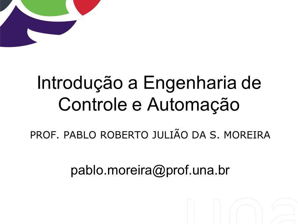 Introdução a Engenharia de Controle e Automação PROF. PABLO ROBERTO JULIÃO DA S. MOREIRA pablo.moreira@prof.una.br