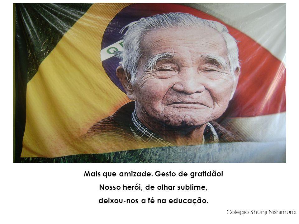 Mais que amizade. Gesto de gratidão! Nosso herói, de olhar sublime, deixou-nos a fé na educação. Colégio Shunji Nishimura
