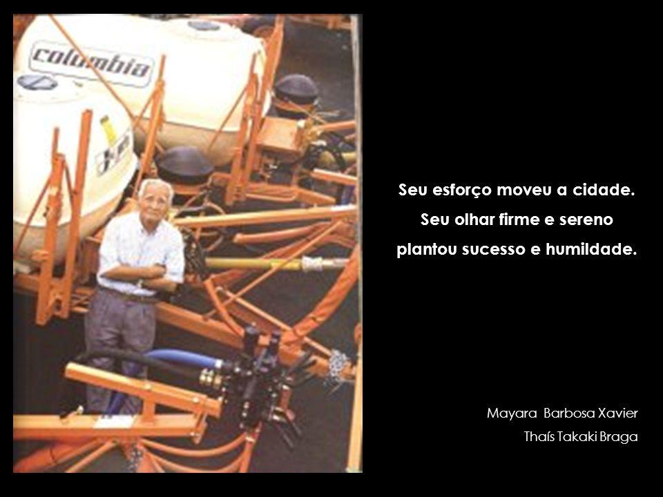 Seu esforço moveu a cidade. Seu olhar firme e sereno plantou sucesso e humildade. Mayara Barbosa Xavier Thaís Takaki Braga