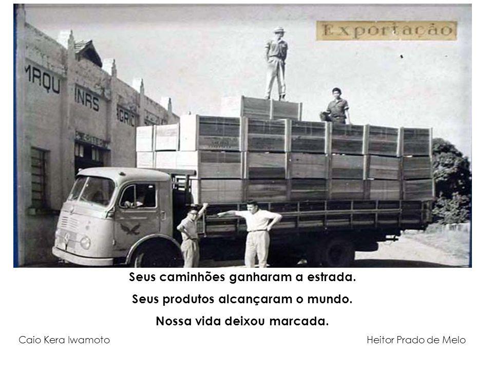 Seus caminhões ganharam a estrada. Seus produtos alcançaram o mundo. Nossa vida deixou marcada. Caio Kera Iwamoto Heitor Prado de Melo