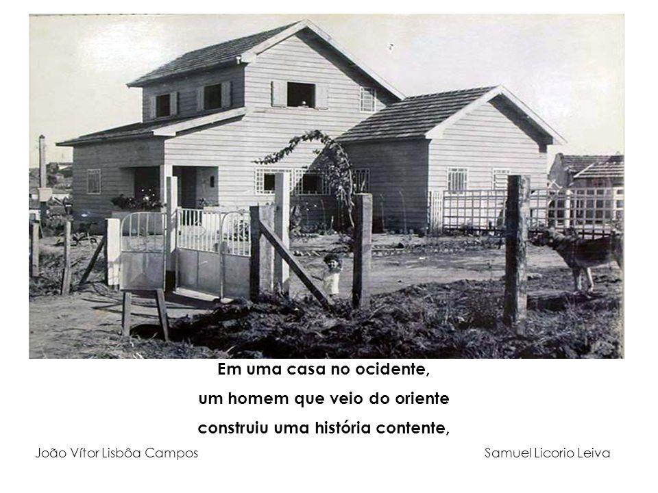 Em uma casa no ocidente, um homem que veio do oriente construiu uma história contente, João Vítor Lisbôa Campos Samuel Licorio Leiva