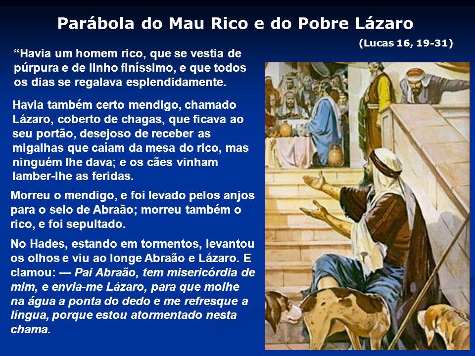 Parábola do Mau Rico e do Pobre Lázaro (Lucas 16, 19-31) Havia um homem rico, que se vestia de púrpura e de linho finíssimo, e que todos os dias se regalava esplendidamente.