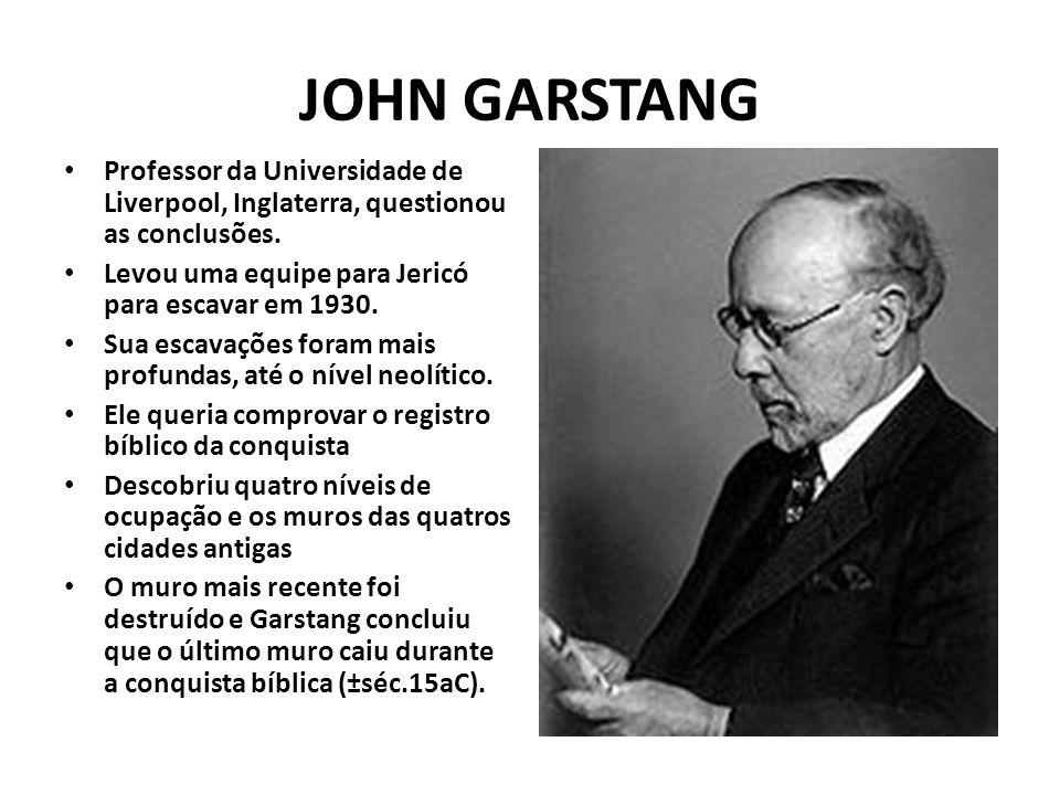 JOHN GARSTANG Professor da Universidade de Liverpool, Inglaterra, questionou as conclusões. Levou uma equipe para Jericó para escavar em 1930. Sua esc