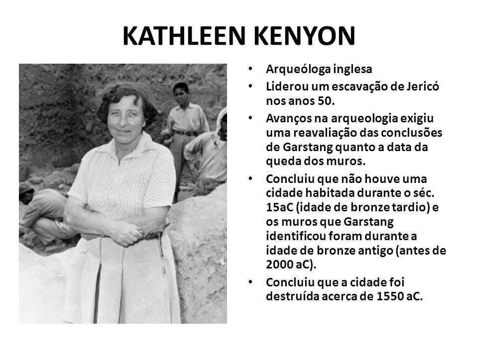 KATHLEEN KENYON Arqueóloga inglesa Liderou um escavação de Jericó nos anos 50. Avanços na arqueologia exigiu uma reavaliação das conclusões de Garstan