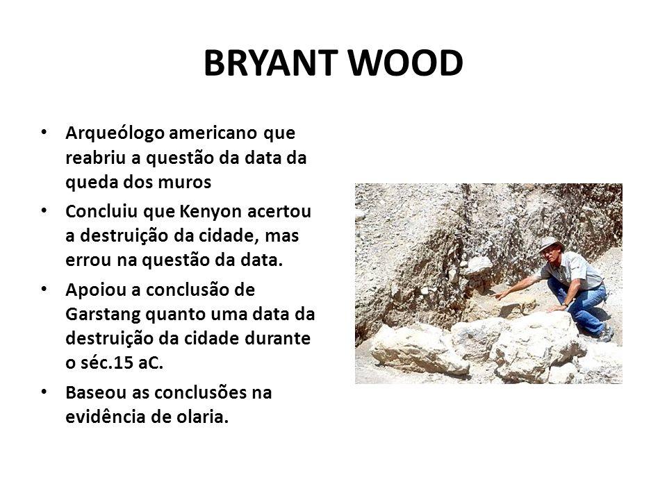 BRYANT WOOD Arqueólogo americano que reabriu a questão da data da queda dos muros Concluiu que Kenyon acertou a destruição da cidade, mas errou na questão da data.
