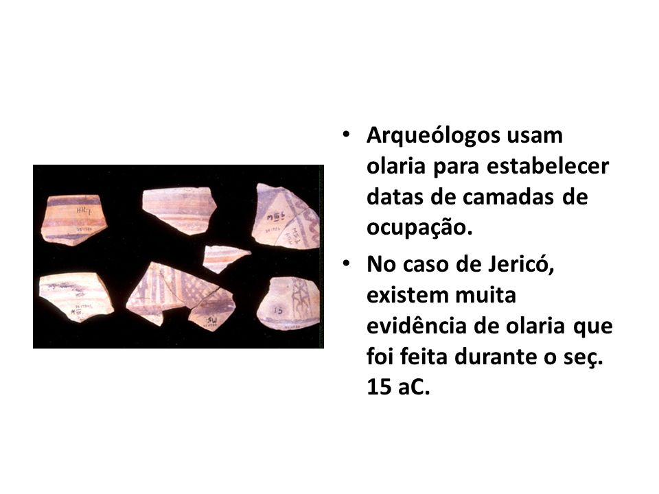 Arqueólogos usam olaria para estabelecer datas de camadas de ocupação. No caso de Jericó, existem muita evidência de olaria que foi feita durante o se