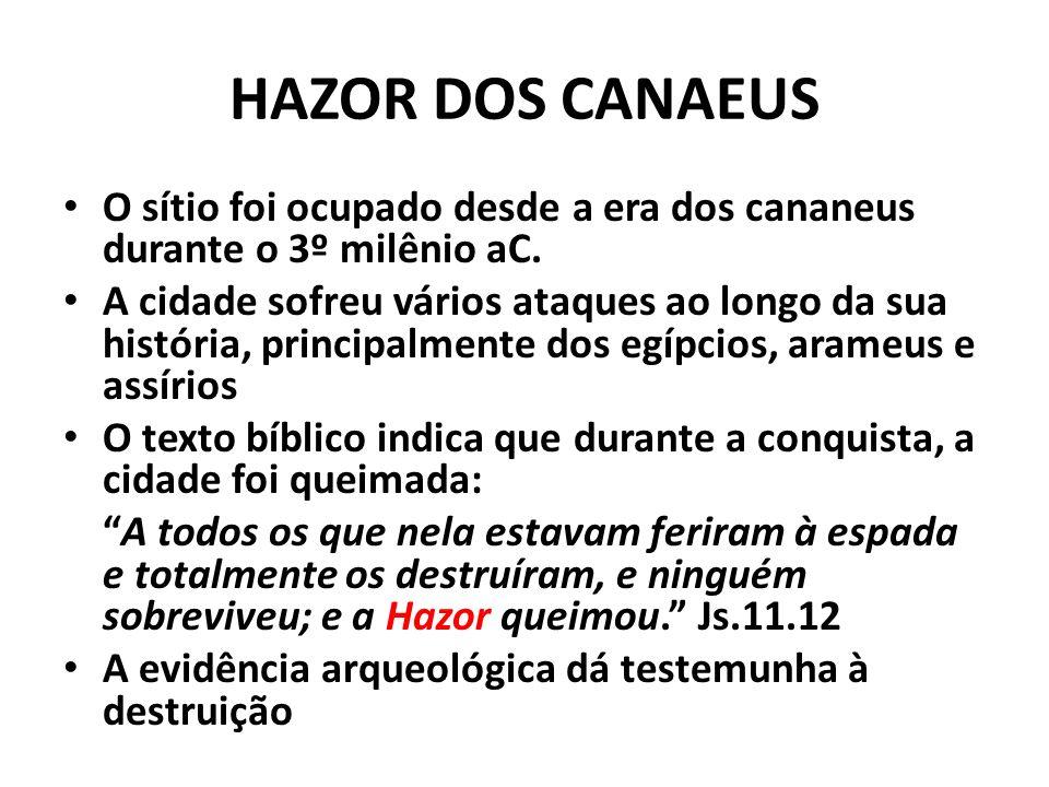 HAZOR DOS CANAEUS O sítio foi ocupado desde a era dos cananeus durante o 3º milênio aC. A cidade sofreu vários ataques ao longo da sua história, princ