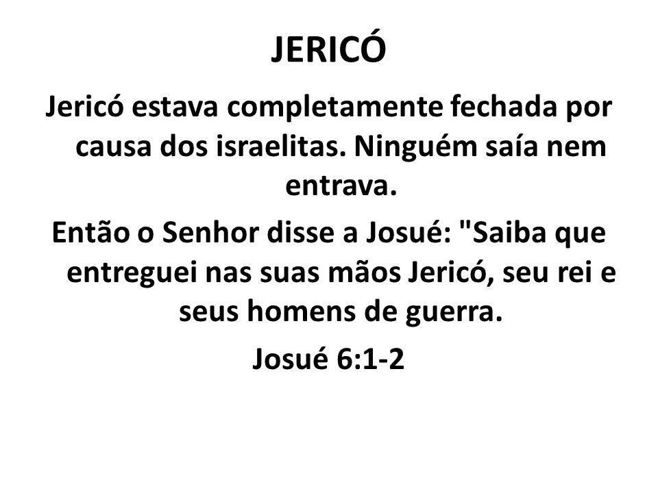 JERICÓ Jericó estava completamente fechada por causa dos israelitas. Ninguém saía nem entrava. Então o Senhor disse a Josué:
