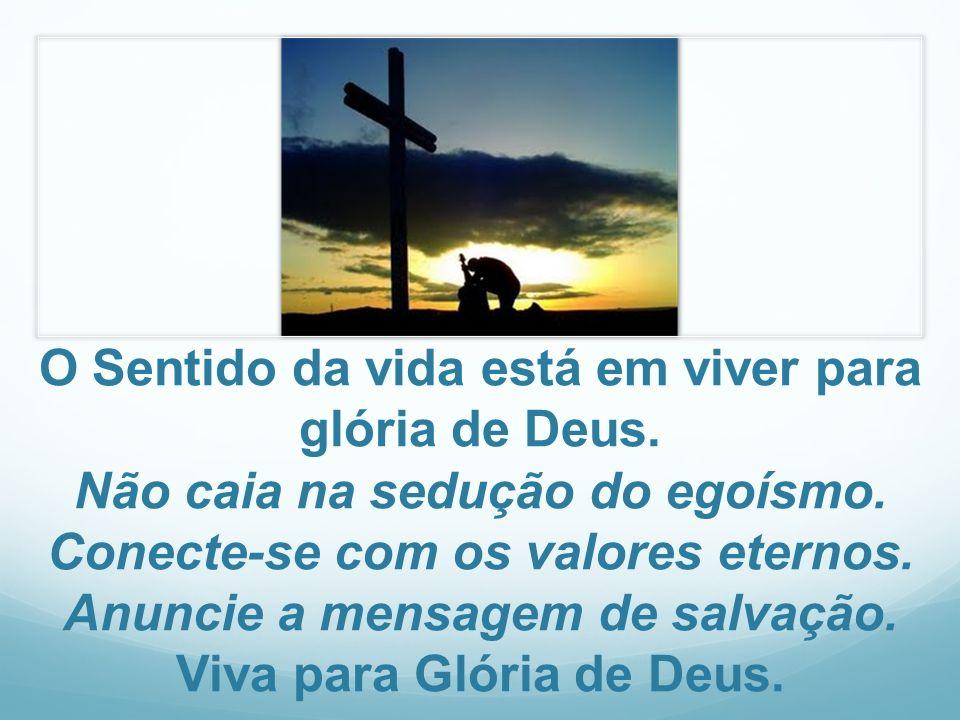 O Sentido da vida está em viver para glória de Deus. Não caia na sedução do egoísmo. Conecte-se com os valores eternos. Anuncie a mensagem de salvação