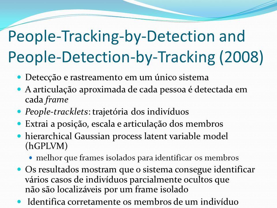 People-Tracking-by-Detection and People-Detection-by-Tracking (2008) Detecção e rastreamento em um único sistema A articulação aproximada de cada pessoa é detectada em cada frame People-tracklets: trajetória dos indivíduos Extrai a posição, escala e articulação dos membros hierarchical Gaussian process latent variable model (hGPLVM) melhor que frames isolados para identificar os membros Os resultados mostram que o sistema consegue identificar vários casos de indivíduos parcialmente ocultos que não são localizáveis por um frame isolado Identifica corretamente os membros de um indivíduo