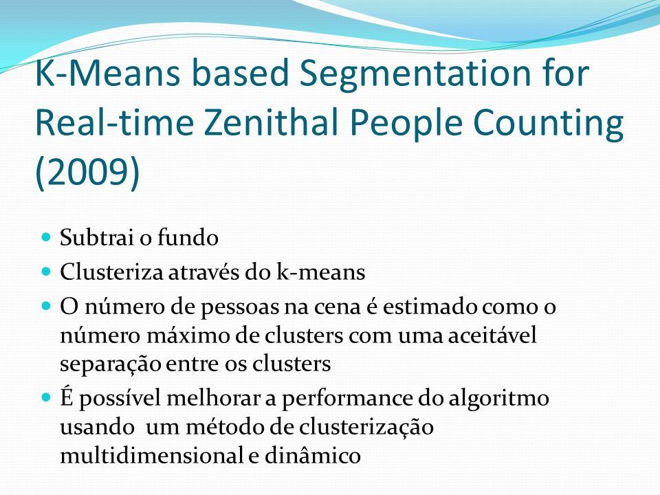K-Means based Segmentation for Real-time Zenithal People Counting (2009) Subtrai o fundo Clusteriza através do k-means O número de pessoas na cena é estimado como o número máximo de clusters com uma aceitável separação entre os clusters É possível melhorar a performance do algoritmo usando um método de clusterização multidimensional e dinâmico
