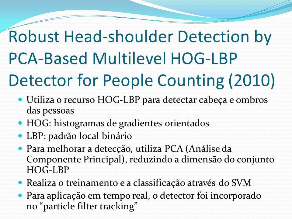 Robust Head-shoulder Detection by PCA-Based Multilevel HOG-LBP Detector for People Counting (2010) Utiliza o recurso HOG-LBP para detectar cabeça e ombros das pessoas HOG: histogramas de gradientes orientados LBP: padrão local binário Para melhorar a detecção, utiliza PCA (Análise da Componente Principal), reduzindo a dimensão do conjunto HOG-LBP Realiza o treinamento e a classificação através do SVM Para aplicação em tempo real, o detector foi incorporado no particle filter tracking