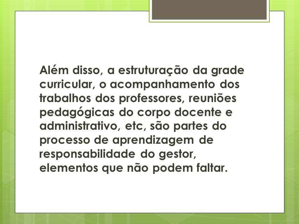 Além disso, a estruturação da grade curricular, o acompanhamento dos trabalhos dos professores, reuniões pedagógicas do corpo docente e administrativo