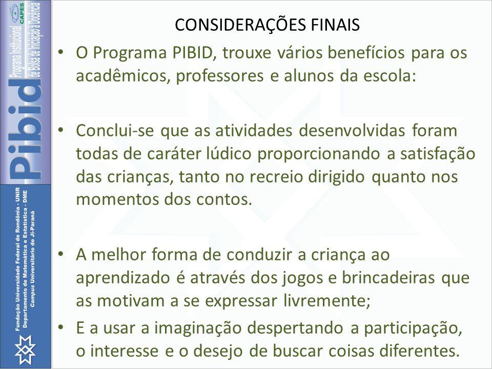 CONSIDERAÇÕES FINAIS O Programa PIBID, trouxe vários benefícios para os acadêmicos, professores e alunos da escola: Conclui-se que as atividades desen